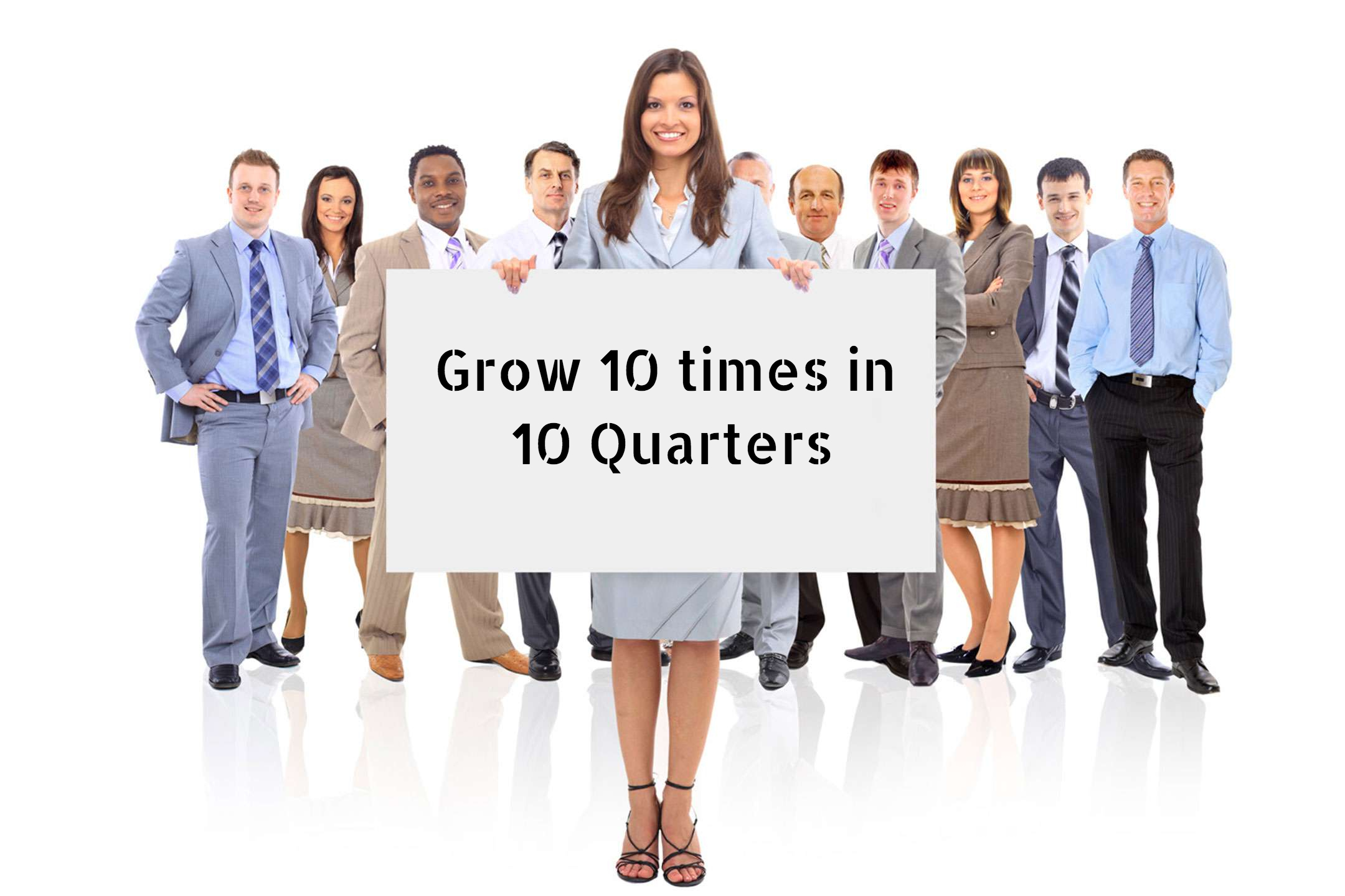 Grow 10 times in 10 quarters