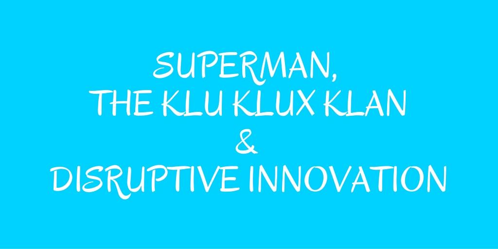 Superman, klu Klux Klan& Disruptive Innovation